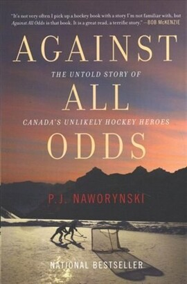 P.J. Naworynski Against All Odds: The Untold Story Of Canada's Unlikely Hockey Heroes