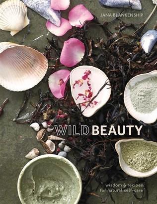 Jana Blankenship Wild Beauty: Wisdom & Recipes For Natural Self-care