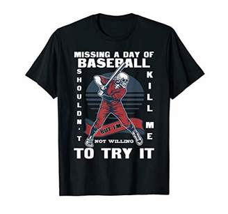 Missing A Day Of Baseball Shouldn't Kill Me Gift T-Shirt