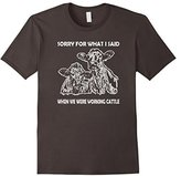 Sorry for what i said when we were working cattle t shirt