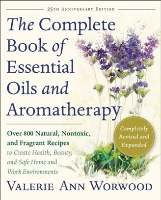 Valerie Ann Worwood The Complete Book Of Essential Oils And Aromatherapy, Revised And Expanded: Over 800 Natural, Nonto...
