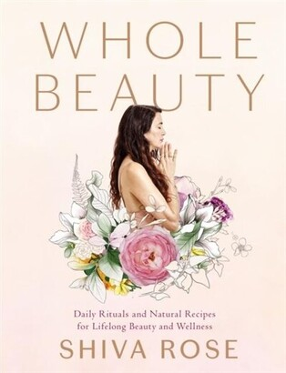 Shiva Rose Whole Beauty: Daily Rituals And Natural Recipes For Lifelong Beauty And Wellness