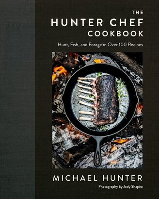 Michael Hunter The Hunter Chef Cookbook: Hunt, Fish, And Forage In Over 100 Recipes