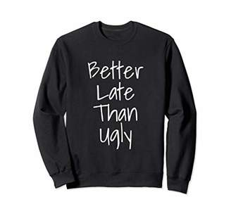 Cute Better Late Than Ugly Funny Shirt For Women Sweatshirt