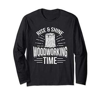 Rise And Shine Woodworking Time Gift Print Carpenter Long Sleeve T-Shirt