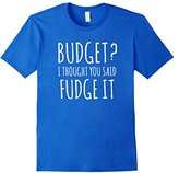 Budget? Thought you said FUDGE IT Funny Teen Tee Shirt