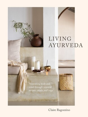 Claire Ragozzino Living Ayurveda: Nourishing Body And Mind Through Seasonal Recipes, Rituals, And Yoga
