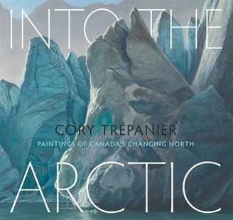 Cory Trépanier Into The Arctic: Paintings Of Canada's Changing North