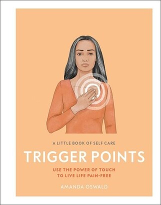 Amanda Oswald A Little Book Of Self Care: Trigger Points: Use The Power Of Touch To Live Life Pain-free