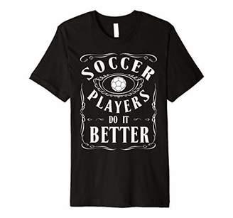 Soccer Football Players Do It Better Sports Fan Gift Premium T-Shirt