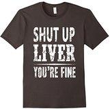 Shut Up Liver You're Fine Funny T-Shirt