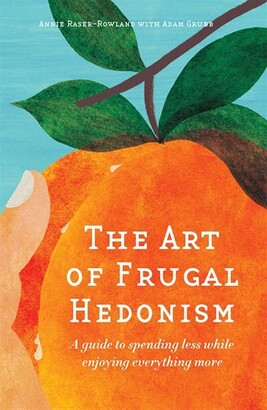 Annie Raser Rowland The Art of Frugal Hedonism: A Guide to Spending Less While Enjoying Everything More
