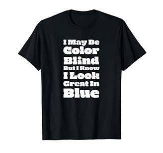 I May Be Color Blind But I Know I Look Great In Blue T-Shirt