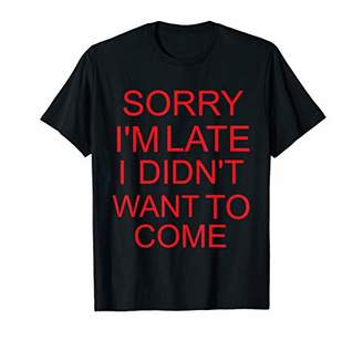 Sorry Im Late I Didnt Want To Come T-Shirt