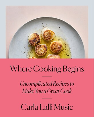 Carla Lalli Music Where Cooking Begins: Uncomplicated Recipes To Make You A Great Cook: A Cookbook