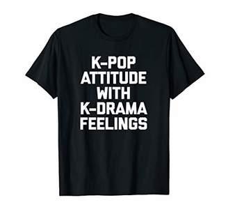 K-Pop Attitude With K-Drama Feelings T-Shirt funny saying