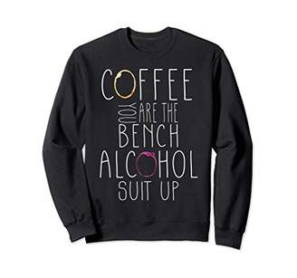 coffee you are the bench alcohol suit up womens drink Sweatshirt