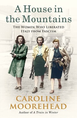 Caroline Moorehead A House In The Mountains: The Women Who Liberated Italy From Fascism