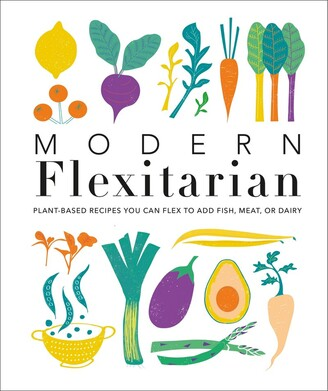 Dk Modern Flexitarian: Plant-inspired Recipes You Can Flex To Add Fish, Meat, Or Dairy