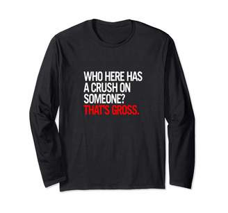 Cotton Jam Who Here Has a Crush on Someone? That's Gross. Long Sleeve T-Shirt