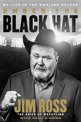 Jim Ross Under The Black Hat: My Life In The Wwe And Beyond