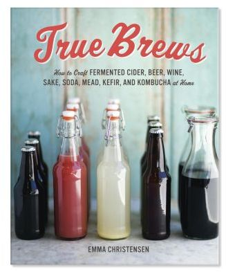 Sur La Table True Brews: How to Craft Fermented Cider, Beer, Wine, Sake, Soda, Mead, Kefir, and Kombucha at Home
