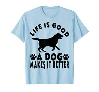 Life is Good A Dog Makes It Better For Dog Lovers Tshirt