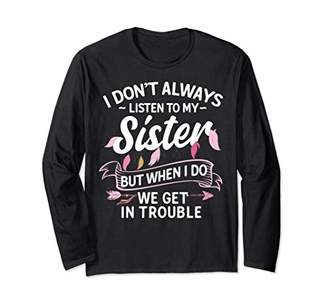 I Don't Always Listen To My Sister But When I Do Long Sleeve T-Shirt
