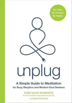Suze Yalof Schwartz Unplug: A Simple Guide To Meditation For Busy Skeptics And Modern Soul Seekers