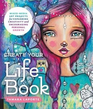 Tamara Laporte Create Your Life Book: Mixed-media Art Projects For Expanding Creativity And Encouraging Personal G...