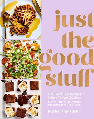 Rachel Mansfield Just The Good Stuff: 100+ Guilt-free Recipes To Satisfy All Your Cravings: A Cookbook