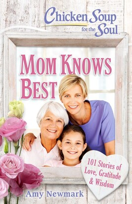 Amy Newmark Chicken Soup for the Soul: Mom Knows Best: 101 Stories of Love, Gratitude & Wisdom