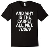 Men's And Why Is The Carpet All Wet, Todd? T-Shirt funny christmas Small