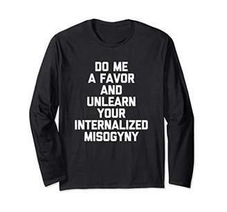 Do Me A Favor & Unlearn Your Internalized Misogyny -Feminist Long Sleeve T-Shirt
