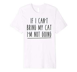 If I Can't Bring My Cat, I'm Not Going Animal Pet Shirt