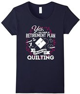 Women's Yes I Do Have a Retirement Plan - I Plan on Quilting T-Shirt Large