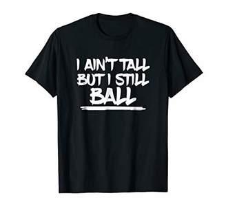 I Ain't Tall But I Still Ball - Basketball Shirt