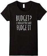 Budget? Thought you said FUDGE IT Funny Teen Tee Shirt