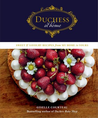 Giselle Courteau Duchess At Home: Sweet & Savoury Recipes From My Home To Yours