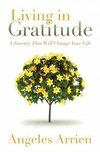 Angeles Arrien Living in Gratitude: Mastering The Art Of Giving Thanks Every Day, A Month-by-month Guide