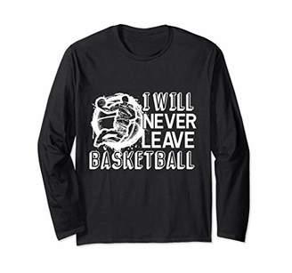 Basketball - I Will Never Leave Basketball Long Sleeve T-Shirt