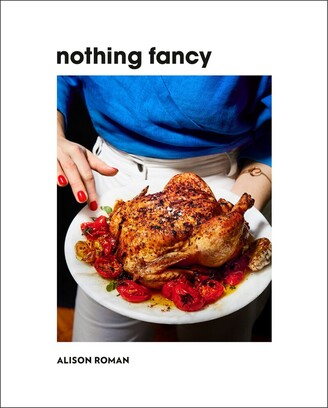 Alison Roman Nothing Fancy: Unfussy Food For Having People Over