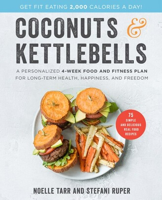 Noelle Tarr Coconuts And Kettlebells: A Personalized 4-week Food And Fitness Plan For Long-term Health, Happine...