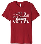 Life Is Way Too Short For Bad Coffee - Coffee Lover Shirt
