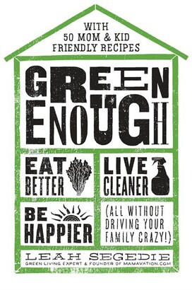 Leah Segedie Green Enough: Eat Better, Live Cleaner, Be Happier--all Without Driving Your Family Crazy!