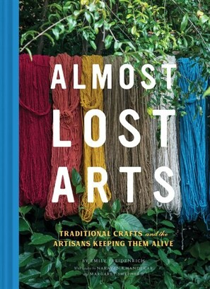 Emily Freidenrich Almost Lost Arts: Traditional Crafts And The Artisans Keeping Them Alive (arts And Crafts Book, Gif...