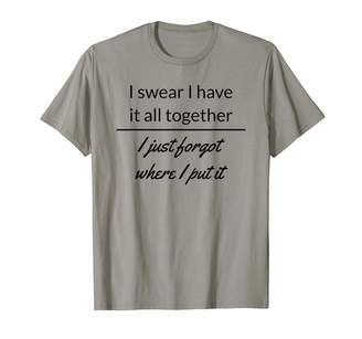 Sass Funny Tees I Swear I Have It All Together I Just Forgot Where I Put It T-Shirt