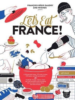 François Régis Gaudry Let's Eat France!: 1,250 Specialty Foods, 375 Iconic Recipes, 350 Topics, 260 Personalities, Plus H...
