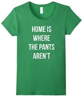 Women's Home Is Where The Pants Aren't T-shirt Small