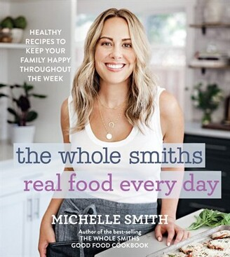 Michelle Smith The Whole Smiths Real Food Every Day: Healthy Recipes To Keep Your Family Happy Throughout The Week